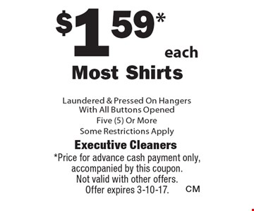 $1.59* each Most Shirts Laundered & Pressed On Hangers With All Buttons Opened Five (5) Or More. Some Restrictions Apply. *Price for advance cash payment only, accompanied by this coupon. Not valid with other offers. Offer expires 3-10-17.