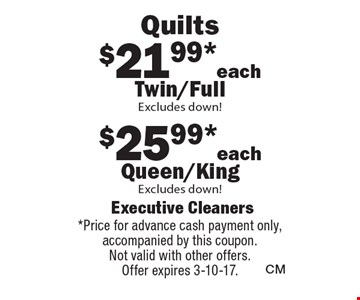 Quilts $21.99*each Twin/Full Excludes down! $25.99* each Queen/King Excludes down! *Price for advance cash payment only, accompanied by this coupon. Not valid with other offers. Offer expires 3-10-17.