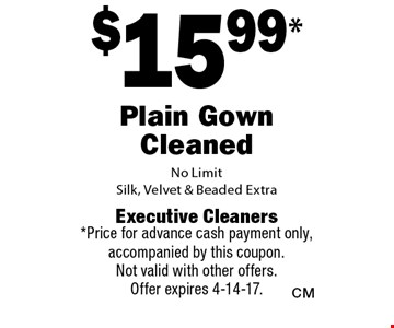 $15.99* Plain Gown Cleaned. No Limit. Silk, Velvet & Beaded Extra. *Price for advance cash payment only, accompanied by this coupon. Not valid with other offers. Offer expires 4-14-17.