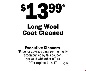$13.99* Long Wool Coat Cleaned. *Price for advance cash payment only, accompanied by this coupon. Not valid with other offers. Offer expires 4-14-17.