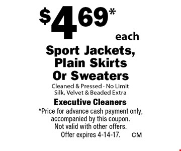 $4.69*each Sport Jackets, Plain Skirts Or Sweaters Cleaned & Pressed - No Limit. Silk, Velvet & Beaded Extra. *Price for advance cash payment only, accompanied by this coupon. Not valid with other offers. Offer expires 4-14-17.