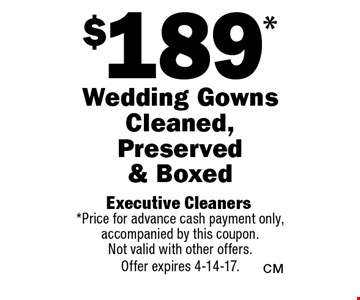 $189* Wedding Gowns Cleaned, Preserved & Boxed. *Price for advance cash payment only, accompanied by this coupon. Not valid with other offers.Offer expires 4-14-17.