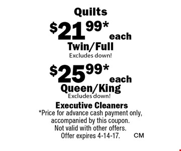 $21.99* each Twin/Full Excludes down! $25.99*each Queen/King Excludes down!. *Price for advance cash payment only, accompanied by this coupon. Not valid with other offers.Offer expires 4-14-17.
