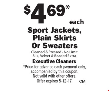 $4.69* each Sport Jackets, Plain Skirts Or Sweaters Cleaned & Pressed, No Limit. Silk, Velvet & Beaded Extra. *Price for advance cash payment only, accompanied by this coupon. Not valid with other offers. Offer expires 5-12-17.