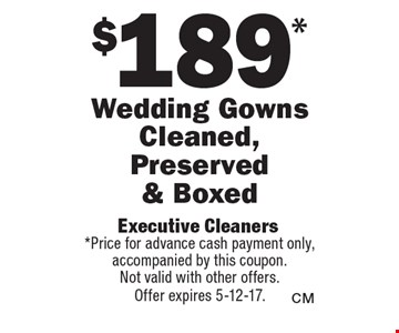 $189* Wedding Gowns Cleaned, Preserved & Boxed. *Price for advance cash payment only, accompanied by this coupon. Not valid with other offers. Offer expires 5-12-17.