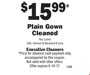 $15.99 Plain Gown Cleaned. No Limit. Silk, Velvet & Beaded Extra. Price for advance cash payment only, accompanied by this coupon.Not valid with other offers.Offer expires 6-16-17.