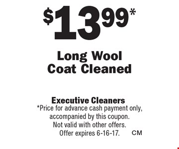 $13.99 Long Wool Coat Cleaned. Price for advance cash payment only, accompanied by this coupon.Not valid with other offers.Offer expires 6-16-17.