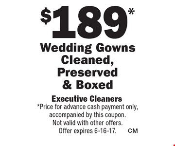 $189 Wedding Gowns Cleaned, Preserved & Boxed. Price for advance cash payment only, accompanied by this coupon.Not valid with other offers.Offer expires 6-16-17.
