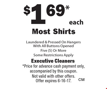 $1.69 each Most Shirts Laundered & Pressed On HangersWith All Buttons Opened. Five (5) Or More. Some Restrictions Apply. *Price for advance cash payment only, accompanied by this coupon.Not valid with other offers.Offer expires 6-16-17.