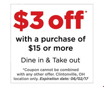 $3 Off with a purchase of $15 or more. Dine in & take out. *Coupon cannot be combined with any other offer. Clintonville, OH location only. Expiration date: 6/2/17.