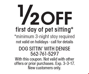 1/2 Off first day of pet sitting* *minimum 3-night stay required. Not valid on holidays - call for details. With this coupon. Not valid with other offers or prior purchases. Exp. 3-3-17. New customers only.