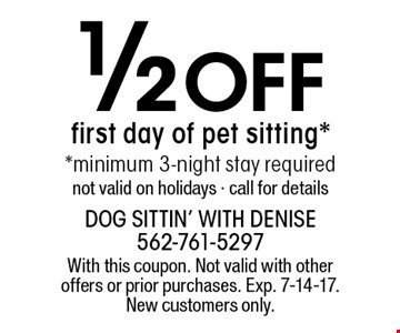 1/2 Off first day of pet sitting* *minimum 3-night stay required not valid on holidays - call for details. With this coupon. Not valid with other offers or prior purchases. Exp. 7-14-17. New customers only.