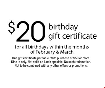 $20 birthday gift certificate for all birthdays within the months of February & March. One gift certificate per table. With purchase of $50 or more. Dine in only. Not valid on lunch specials. No cash redemption. Not to be combined with any other offers or promotions.