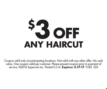 $3 OFF Any Haircut. Coupon valid only at participating locations. Not valid with any other offer. No cash value. One coupon valid per customer. Please present coupon prior to payment of service. 2016 Supercuts Inc. Printed U.S.A. Expires: 3-17-17 1CB3233