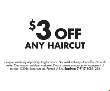 $3 OFF Any Haircut. Coupon valid only at participating locations. Not valid with any other offer. No cash value. One coupon valid per customer. Please present coupon prior to payment of service. 2016 Supercuts Inc. Printed U.S.A. Expires: 7-7-17 1CB3233