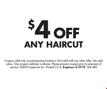 $4 OFF any haircut. Coupon valid only at participating locations. Not valid with any other offer. No cash value. One coupon valid per customer. Please present coupon prior to payment of service. 2016 Supercuts Inc. Printed U.S.A. Expires: 3-17-17 1A4 480