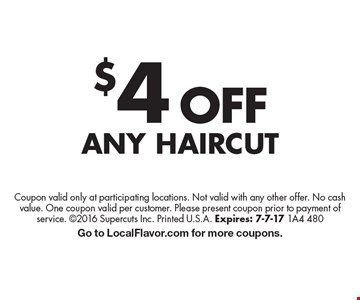 $4 OFF Any Haircut. Coupon valid only at participating locations. Not valid with any other offer. No cash value. One coupon valid per customer. Please present coupon prior to payment of service. 2016 Supercuts Inc. Printed U.S.A. Expires: 7-7-17 1A4 480 Go to LocalFlavor.com for more coupons.