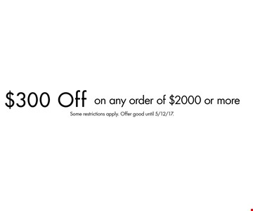 $300 Off on any order of $2000 or more. Some restrictions apply. Offer good until 5/12/17.
