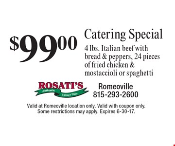 $99.00 Catering Special, 4 lbs. Italian beef with bread & peppers, 24 pieces of fried chicken & mostaccioli or spaghetti. Valid at Romeoville location only. Valid with coupon only. Some restrictions may apply. Expires 6-30-17.
