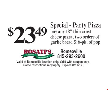 $23.49 special - party pizza. Buy any 18 inch thin crust cheese pizza, two orders of garlic bread & 6-pk. of pop. Valid at Romeoville location only. Valid with coupon only. Some restrictions may apply. Expires 8/11/17.