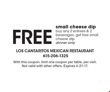Free small cheese dip. Buy any 2 entrees & 2 beverages, get free small cheese dip dinner only. With this coupon. limit one coupon per table, per visit. Not valid with other offers. Expires 4-21-17.