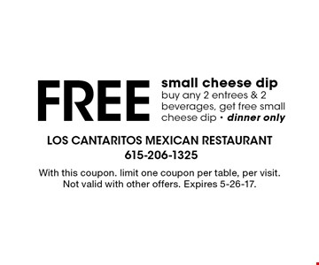 Free small cheese dip. Buy any 2 entrees & 2 beverages, get free small cheese dip - dinner only. With this coupon. limit one coupon per table, per visit. Not valid with other offers. Expires 5-26-17.