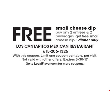 Free small cheese dip. Buy any 2 entrees & 2 beverages, get free small cheese dip - dinner only. With this coupon. Limit one coupon per table, per visit. Not valid with other offers. Expires 6-30-17. Go to LocalFlavor.com for more coupons.