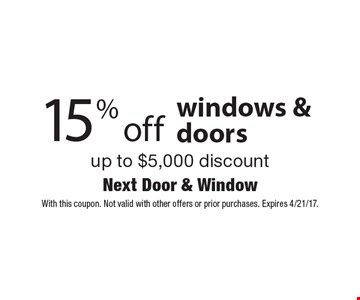 15% off windows & doors up to $5,000 discount. With this coupon. Not valid with other offers or prior purchases. Expires 4/21/17.