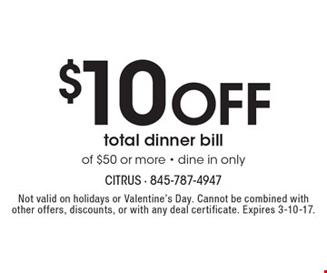$10 off total dinner bill of $50 or more - dine in only. Not valid on holidays or Valentine's Day. Cannot be combined with other offers, discounts, or with any deal certificate. Expires 3-10-17.