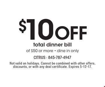 $10 Off total dinner bill of $50 or more. Dine in only. Not valid on holidays. Cannot be combined with other offers, discounts, or with any deal certificate. Expires 5-12-17.