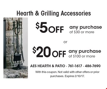 Hearth & Grilling Accessories $5 OFF any purchase of $30 or more. $20 OFF any purchase of $100 or more. . With this coupon. Not valid with other offers or prior purchases. Expires 2/10/17.