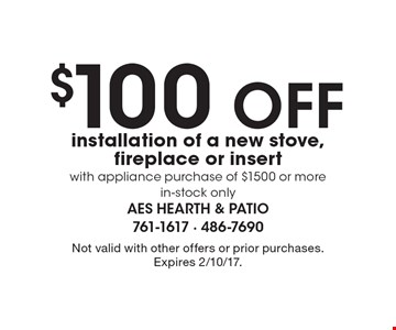 $100 OFF installation of a new stove, fireplace or insert with appliance purchase of $1500 or more, in-stock only. Not valid with other offers or prior purchases. Expires 2/10/17.