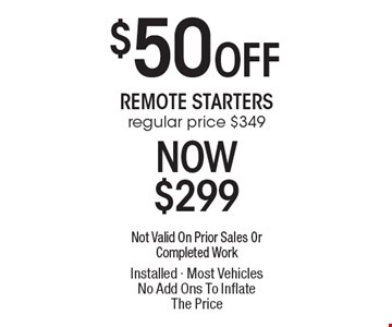 $50 Off Remote Starters. Regular price $349 Now $299. Not Valid On Prior Sales Or Completed Work Installed - Most Vehicles No Add Ons To Inflate The Price