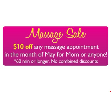 Massage Sale! $10 off any massage appointment in the month of May for Mom or anyone! 60 minutes or longer. No combined discounts.