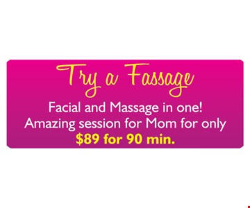 Try a Fassage - facial and massage in one! Amazing session for Mom for only $89 for 90 minutes.