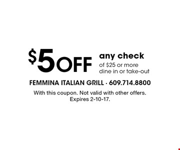$5 Off any check of $25 or more dine in or take-out. With this coupon. Not valid with other offers. Expires 2-10-17.