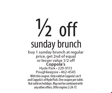 1/2 off Sunday brunch. Buy 1 Sunday brunch at regular price, get 2nd of equal or lesser value 1/2 off. With this coupon. Only valid at Coppola's on 9 and Coppola's of Hyde Park. One coupon per table. Not valid on holidays. May not be combined with any other offers. Offer expires 2-24-17.