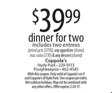 $39.99 dinner for two includes two entrees (priced up to $17.95), any appetizer (shared, max. value $7.95) & any dessert (shared). With this coupon. Only valid at Coppola's on 9 and Coppola's of Hyde Park. One coupon per table. Not valid on holidays. May not be combined with any other offers. Offer expires 2-24-17.