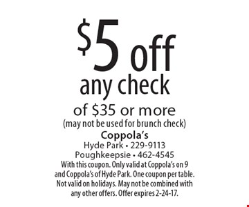 $5 off any check of $35 or more (may not be used for brunch check). With this coupon. Only valid at Coppola's on 9 and Coppola's of Hyde Park. One coupon per table. Not valid on holidays. May not be combined with any other offers. Offer expires 2-24-17.