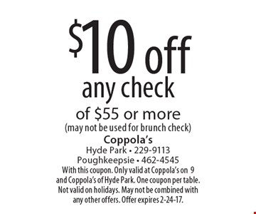 $10 off any check of $55 or more (may not be used for brunch check). With this coupon. Only valid at Coppola's on9 and Coppola's of Hyde Park. One coupon per table. Not valid on holidays. May not be combined with any other offers. Offer expires 2-24-17.