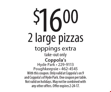 $16.00 2 large pizzas toppings extra take-out only. With this coupon. Only valid at Coppola's on 9 and Coppola's of Hyde Park. One coupon per table. Not valid on holidays. May not be combined with any other offers. Offer expires 2-24-17.