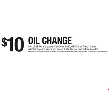 $10 Oil Change. INCLUDES: Up to 5 quarts of 5w20 or 5w30, OE/OEM oil filter, 32-point vehicle inspection, check and top off fluids. Hazmat disposal fee included. Not valid for lifted or lowered vehicles. Not valid with any other offers. $10 oil change for conventional oil change ONLY. Call or stop by for details. Full synthetic extra $30 charge (up to 5 quarts.)