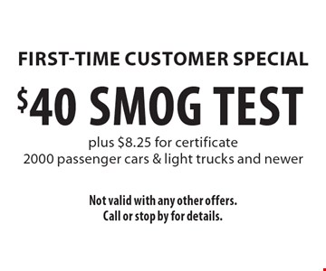 First-Time Customer Special. $40 SMOG TEST plus $8.25 for certificate. 2000 passenger cars & light trucks and newer. Not valid with any other offers. Call or stop by for details.