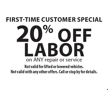 First-Time Customer Special. 20% Off Labor on ANY repair or service. Not valid for lifted or lowered vehicles. Not valid with any other offers. Call or stop by for details.