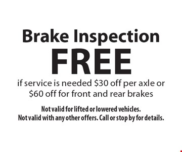 Free Brake Inspection if service is needed $30 off per axle or $60 off for front and rear brakes. Not valid for lifted or lowered vehicles. Not valid with any other offers. Call or stop by for details.