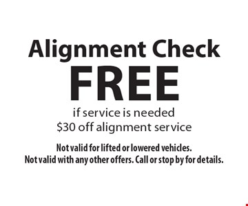 Free Alignment Check if service is needed $30 off alignment service. Not valid for lifted or lowered vehicles. Not valid with any other offers. Call or stop by for details.
