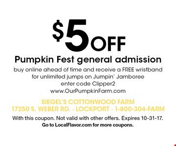 $5 Off Pumpkin Fest general admission buy online ahead of time and receive a FREE wristband for unlimited jumps on Jumpin' Jamboree. Enter code Clipper2. www.OurPumpkinFarm.com. With this coupon. Not valid with other offers. Expires 10-31-17. Go to LocalFlavor.com for more coupons.