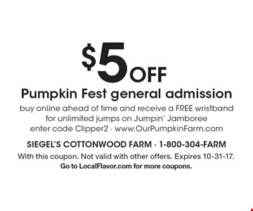 $5 off Pumpkin Fest general admission. Buy online ahead of time and receive a free wristband for unlimited jumps on Jumpin' Jamboree. Enter code Clipper2. www.OurPumpkinFarm.com. With this coupon. Not valid with other offers. Expires 10-31-17. Go to LocalFlavor.com for more coupons.