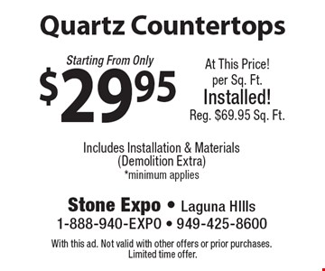 Quartz Countertops Starting From Only $29.95. Includes Installation & Materials (Demolition Extra) *minimum applies. At This Price! Per Sq. Ft. Installed! Reg. $69.95 Sq. Ft. With this ad. Not valid with other offers or prior purchases. Limited time offer.