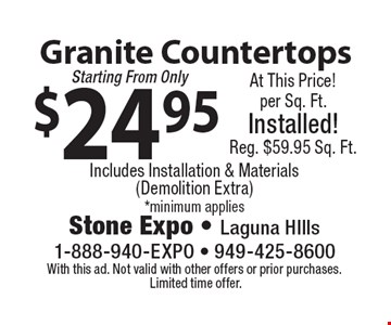 $24.95 Granite Countertops Includes Installation & Materials  (Demolition Extra)*minimum applies. With this ad. Not valid with other offers or prior purchases. Limited time offer.